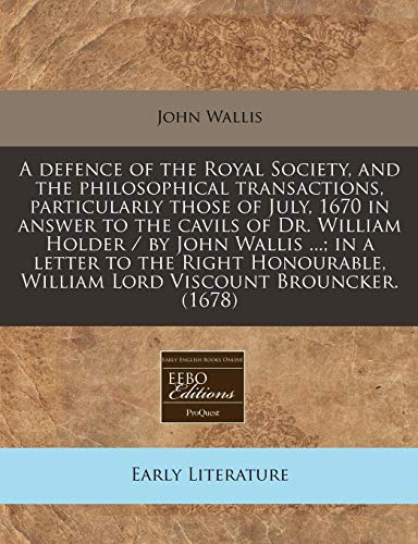 A Defence of the Royal Society, and the Philosophical Transactions, Particularly Those of July, 1670 in Answer to the Cavils of Dr. William Holder / ... William Lord Viscount Brouncker. (1678)
