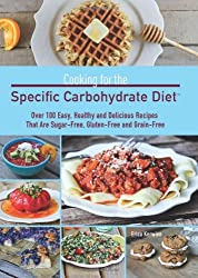 Cooking for the Specific Carbohydrate Diet: Over 100 Easy, Healthy and Delicious Recipes That Are Sugar-Free, Gluten-Free, and Grain-Free.