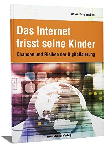 Das Internet frisst seine Kinder: Chancen und Risiken der Digitalisierung - was machen Facebook, Google, amazon und Apple mit Ihren Daten; was bringt die Zukunft