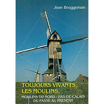 Toujours vivants, les moulins : Moulins du Nord-Pas-de-Calais du passé au présent