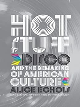Hot Stuff: Disco and the Remaking of American Culture by [Echols, Alice]