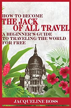 How to Become the Jack of All Travel: A Beginner's Guide to Traveling the World for Free by [Boss, Jacqueline]