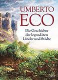 Die Geschichte der legendären Länder und Städte: Durchgehend vierfarbig - Umberto Eco
