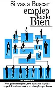 Si vas a buscar empleo, ¡HAZLO BIEN!: Una guía estratégica que te ayudará a mejorar las posibilidades de encontrar el empleo que deseas de [Mora Santiago, Héctor Leonardo]