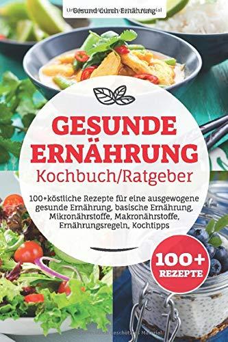 Gesunde Ernährung Kochbuch/ Ratgeber: 100+ köstliche Rezepte für eine ausgewogene gesunde...