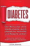Diabetes: Den Blutzucker ohne Medikamente durch pflanzliche Heilmittel und Rezepte senken (Alternative Heilmittel und Ernährung gegen Krankheiten - Zuckerkrankheit Diabetes, Band 1)