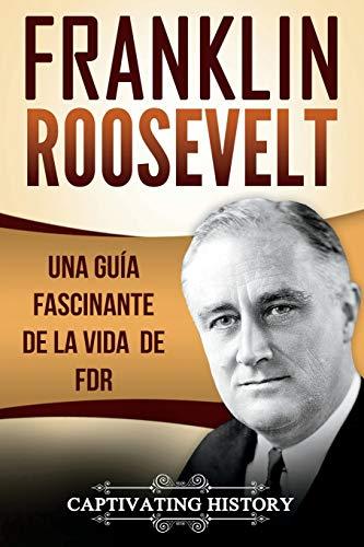 Franklin Roosevelt: Una Guía Fascinante de la Vida de FDR (Libro en Español/Franklin Roosevelt Spanish Book Version) por Captivating History