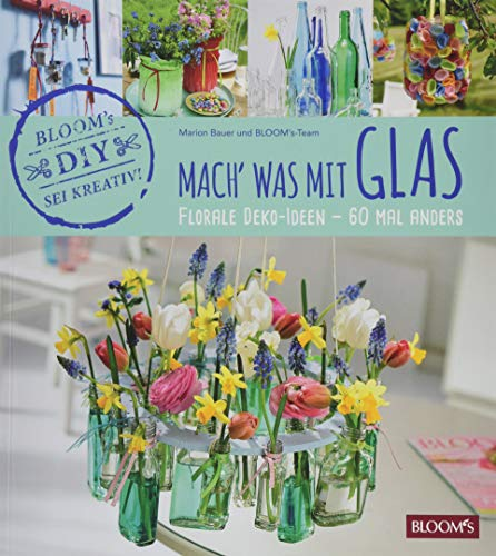 Mach' was mit Glas: Florale Deko-Ideen - 60 Mal anders