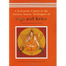 A Systematic Course In The Ancient Tantric Techniques Of Yoga And Kriya: A Systematic Course In The Ancient Tantric Techniques