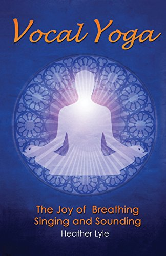 Vocal Yoga: The Joy of Breathing, Singing and Sounding par Heather Lyle