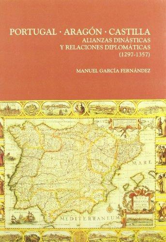 Portugal, Aragón, Castilla: Alianzas dinásticas y relaciones diplomáticas (1297-1357) (Serie Historia y Geografía) por Manuel García Fernández