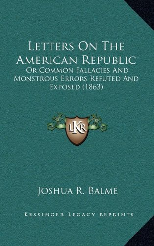 Letters on the American Republic: Or Common Fallacies and Monstrous Errors Refuted and Exposed (1863)