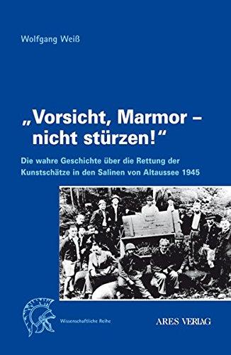 Vorsicht, Marmor - nicht stürzen!: Die wahre Geschichte über die Rettung der Kunstschätze in den Salinen von Altaussee 1945