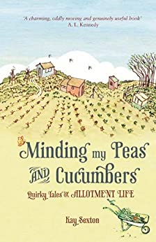 Minding My Peas and Cucumbers: Quirky Tales of Allotment Life by [Sexton, Kay]