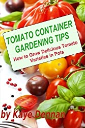 Tomato Container Gardening Tips: How To Grow Delicious Tomato Varieties In Pots by Kaye Dennan (2013-09-24)