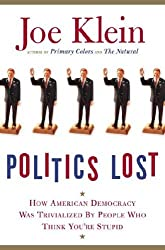 Politics Lost: How American Democracy Was Trivialized By People Who Think You're Stupid by Joe Klein (2006-04-18)