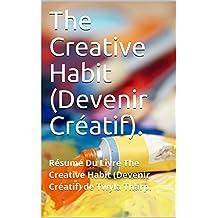 The Creative Habit (Devenir Créatif).: Résumé Du Livre The Creative Habit (Devenir Créatif) de Twyla Tharp. (French Edition)