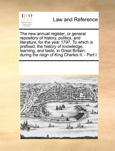 The new annual register, or general repository of history, politics, and literature, for the year 1797. To which is prefixed, the history of ... the reign of King Charles II. - Part I.