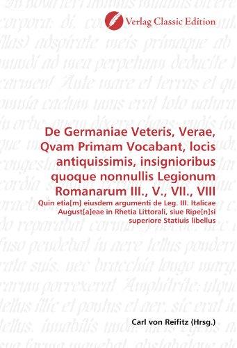 De Germaniae Veteris, Verae, Qvam Primam Vocabant, locis antiquissimis, insignioribus quoque nonnullis Legionum Romanarum III., V., VII., VIII: Quin ... siue Ripe[n] si superiore Statiuis libellus