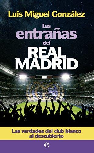 Las entrañas del Real Madrid : las verdades del club blanco al descubierto por Luis Miguel González López