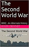The Second World War: WW2 - An Alternate History