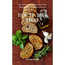 How to Bake Bread: 101 Great Baking Recipes For Beginners, Bread Cookbook (Healthy Food 63) (English Edition)