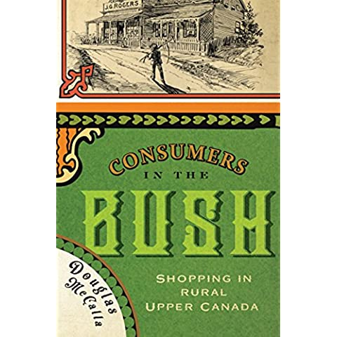 Consumers in the Bush: Shopping in Rural Upper Canada (McGill-Queen's Rural, Wildland, and Resource Studies Series)