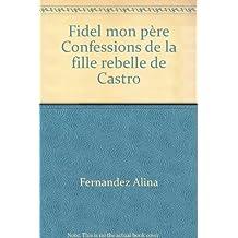 Fidel mon père Confessions de la fille rebelle de Castro