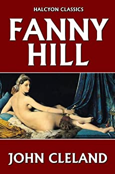 Fanny Hill: Memoirs of a Woman of Pleasure by John Cleland (Unexpurgated Edition) (Halcyon Classics) by [Cleland, John]