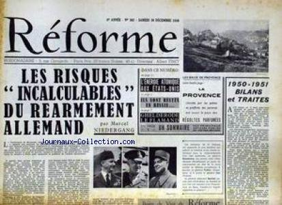 REFORME [No 302] du 30/12/1950 - LES RISQUES DU REARMEMENT ALLEMAND PAR M. NIEDERGANG - 50 - 51 - BILANS ET TRAITES - L'ENERGIE ATOMIQUE AUX ETATS-UNIS - ILS SONT RESTES EN RUSSIE - GHELDERODE LE FLAMAND - LA PROVENCE.