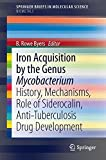Iron Acquisition by the Genus Mycobacterium: History, Mechanisms, Role of Siderocalin, Anti-Tuberculosis Drug Development (SpringerBriefs in Molecular Science)