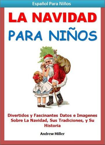 Español Para Niños : La Navidad - Divertidos y Fascinantes Datos e Imágenes Sobre la Navidad, Sus Tradiciones y Su Historia (Libros en Español Para Kindle) por Andrew Miller