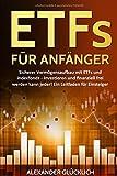 Produkt-Bild: ETFs FÜR ANFÄNGER: Sicherer Vermögensaufbau mit ETFs und Indexfonds - Investieren und finanziell frei werden kann jeder!