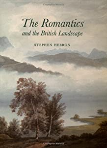 The Romantics and the British Landscape by Stephen Hebron