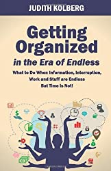 Getting Organized in the Era of Endless: What To Do When Information, Interruption, Work and Stuff are Endless But Time is Not! by Judith Kolberg (2013-04-15)