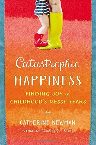 Catastrophic Happiness: Finding Joy in Childhood's Messy Years by Catherine Newman (2016-04-05)