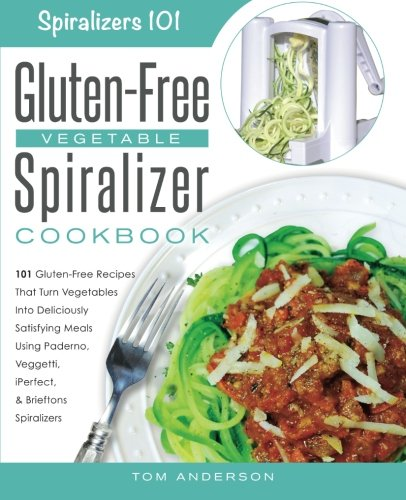 The Gluten-Free Vegetable Spiralizer Cookbook: 101 Gluten-Free Recipes That Turn Vegetables Into Deliciously Satisfying Meals Using Paderno, Veggetti, ... Spiralizers! (Spiralizers 101, Band 1)