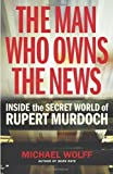 The Man Who Owns the News: Inside the Secret World of Rupert Murdoch by Michael Wolff (2008-12-04)