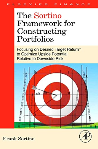 The Sortino Framework for Constructing Portfolios: Focusing on Desired Target Return to Optimize Upside Potential Relative to Downside Risk por Frank A. Sortino