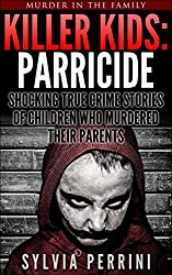 KILLER KIDS: PARRICIDE: SHOCKING TRUE CRIME STORIES OF CHILDREN WHO MURDERED THEIR PARENTS (MURDER IN THE FAMILY Book 6)