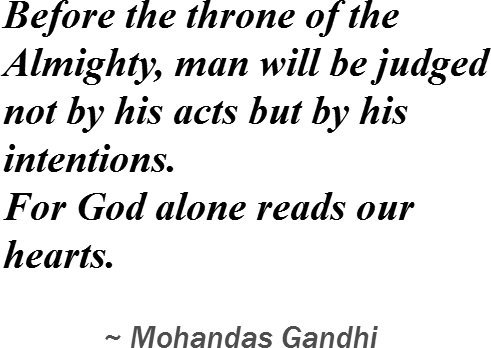 Reprint of Before the throne of the Almighty, man will be judged not by his acts but by his intentions. For God alone reads our hearts.