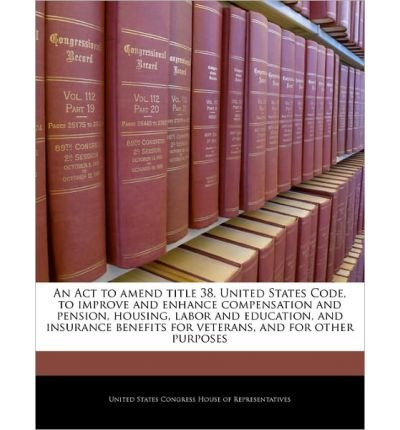 An ACT to Amend Title 38, United States Code, to Improve and Enhance Compensation and Pension, Housing, Labor and Education, and Insurance Benefits for Veterans, and for Other Purposes (Paperback) - Common