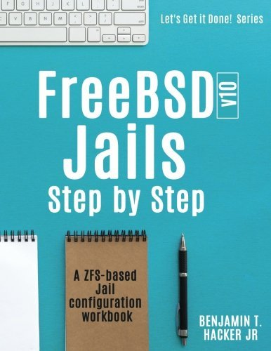 FreeBSD v10 Jails - Step by Step: A ZFS based Jail configuration workbook  (Let's Get it Done) by Benjamin T Hacker Jr (2016-10-18)