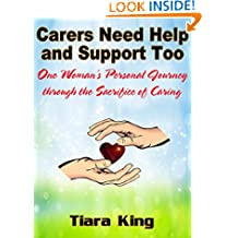 Carers Need Help and Support Too: One Woman's Personal Journey through the Sacrifice of Caring