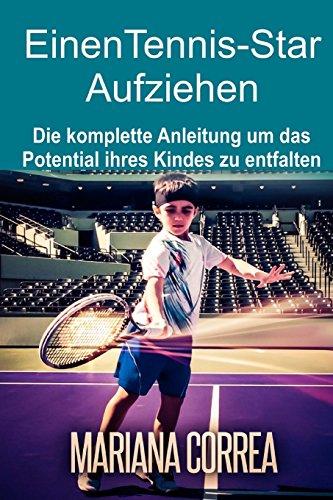 Einen Tennis-Star Aufziehen: Die komplette Anleitung um das Potential ihres Kindes zu entfalten -