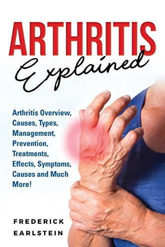 Arthritis Explained: Arthritis Overview, Causes, Types, Management, Prevention, Treatments, Effects, Symptoms, Causes and Much More! -