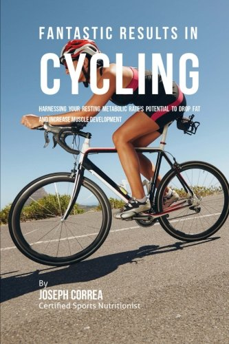 Fantastic Results in Cycling: Harnessing Your Resting Metabolic Rate's Potential to Drop Fat and Increase Muscle Development por Joseph Correa (Certified Sports Nutritionist)