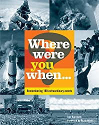 Where Were You When...?:  Remembering 180 Extraordinary Events: Unforgettable Moments That Have Shaped Our World