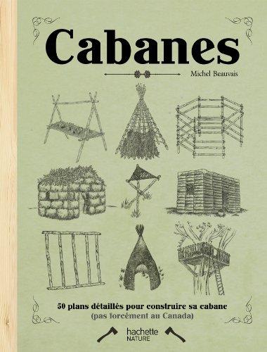 Cabanes: 50 plans détaillés pour construire sa cabane par Michel Beauvais
