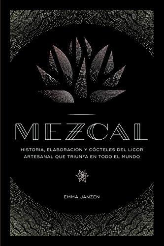 Mezcal: Historia, elaboración y cócteles del licor artesanal que triunfa en todo el mundo (Cocina)